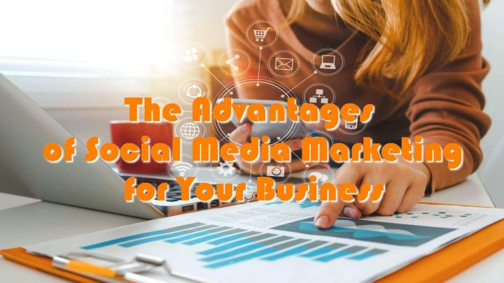 The Advantages of Social Media Marketing for Your Business